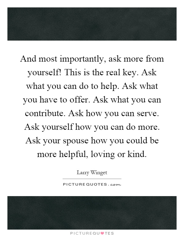 And most importantly, ask more from yourself! This is the real key. Ask what you can do to help. Ask what you have to offer. Ask what you can contribute. Ask how you can serve. Ask yourself how you can do more. Ask your spouse how you could be more helpful, loving or kind Picture Quote #1