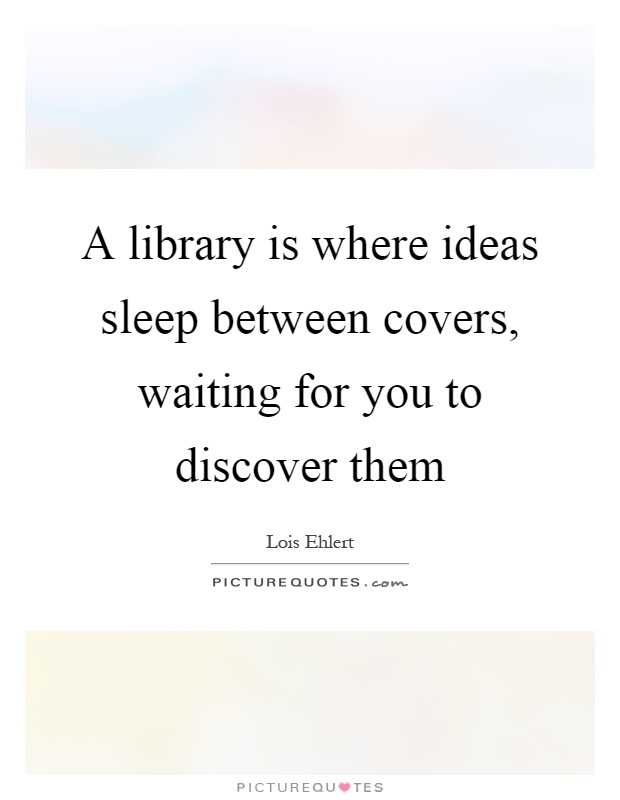 A library is where ideas sleep between covers, waiting for you to discover them Picture Quote #1