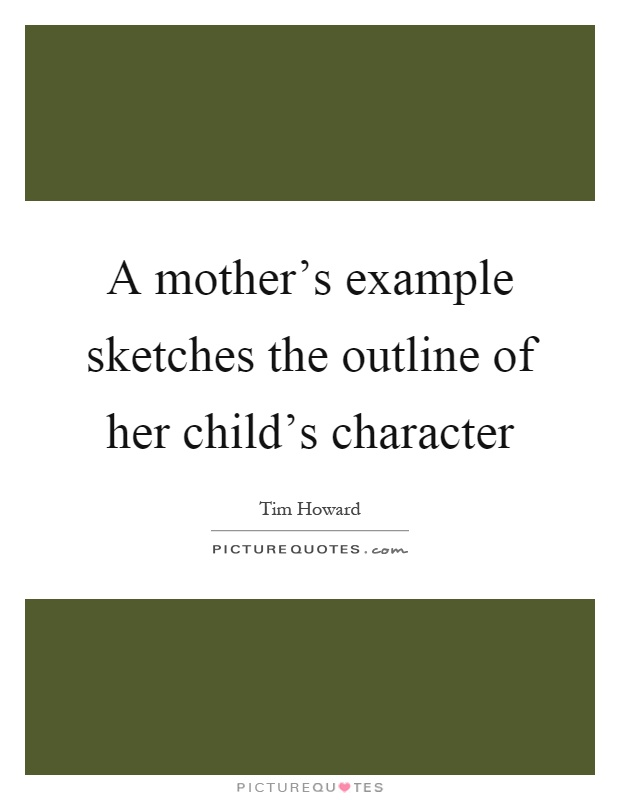 A mother's example sketches the outline of her child's character Picture Quote #1