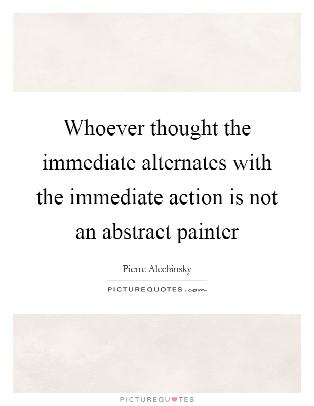 Whoever thought the immediate alternates with the immediate action is not an abstract painter Picture Quote #1
