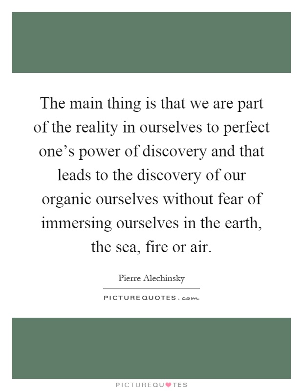 The main thing is that we are part of the reality in ourselves to perfect one's power of discovery and that leads to the discovery of our organic ourselves without fear of immersing ourselves in the earth, the sea, fire or air Picture Quote #1