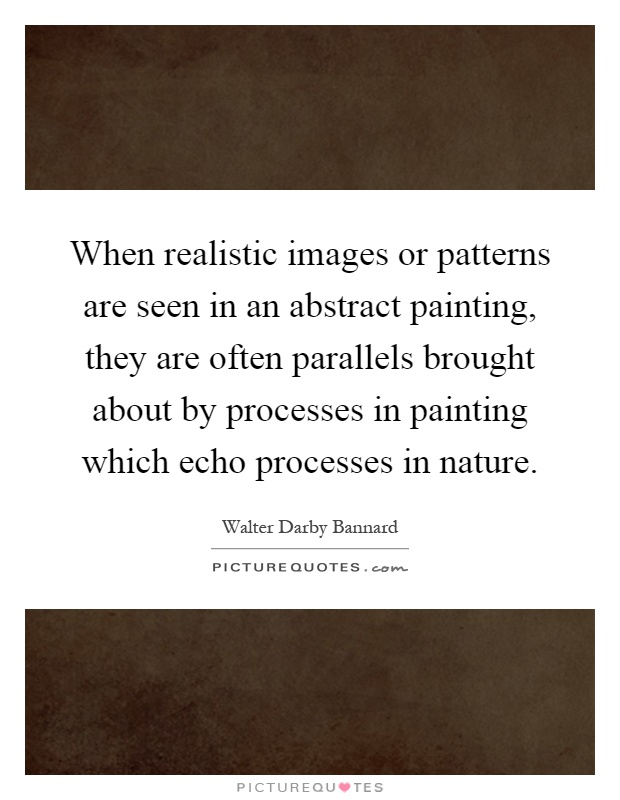 When realistic images or patterns are seen in an abstract painting, they are often parallels brought about by processes in painting which echo processes in nature Picture Quote #1