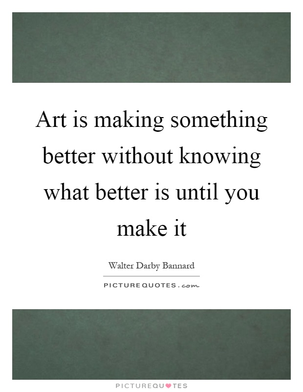 Art is making something better without knowing what better is until you make it Picture Quote #1