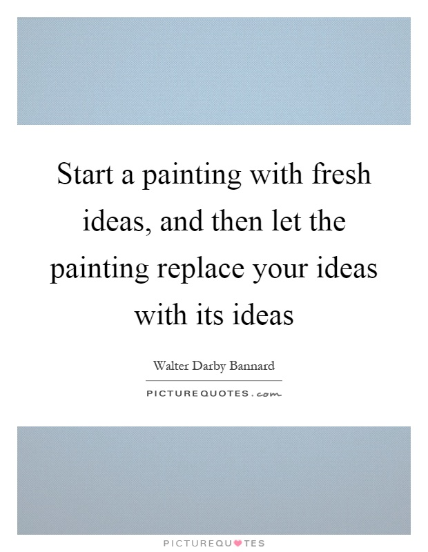 Start a painting with fresh ideas, and then let the painting replace your ideas with its ideas Picture Quote #1