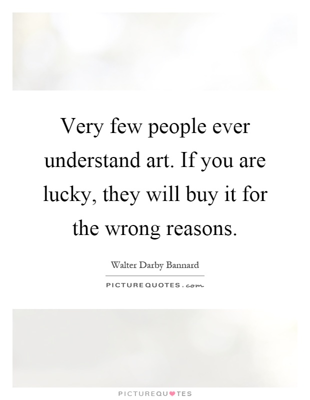 Very few people ever understand art. If you are lucky, they will buy it for the wrong reasons Picture Quote #1