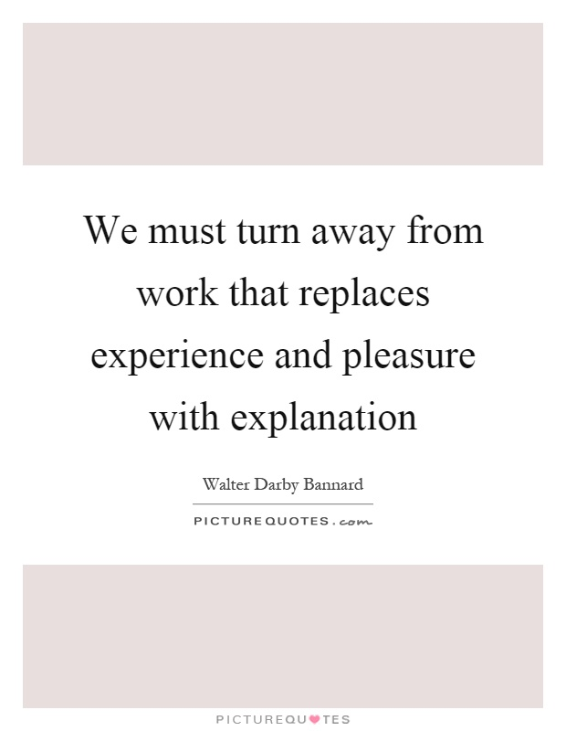 We must turn away from work that replaces experience and pleasure with explanation Picture Quote #1