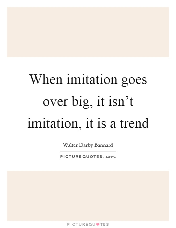 When imitation goes over big, it isn't imitation, it is a trend Picture Quote #1