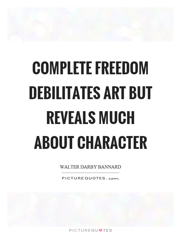 Complete freedom debilitates art but reveals much about character Picture Quote #1