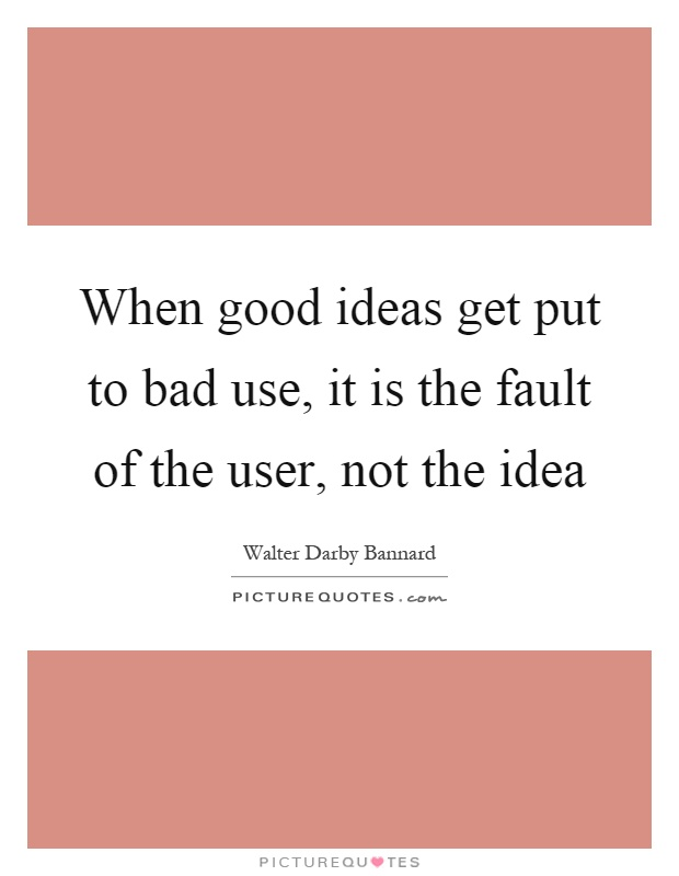 When good ideas get put to bad use, it is the fault of the user, not the idea Picture Quote #1