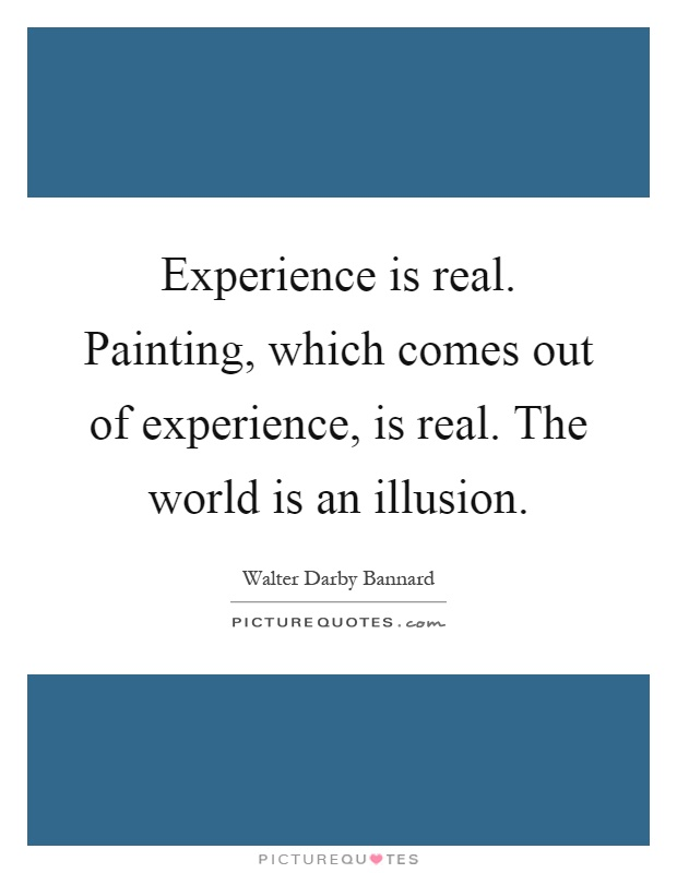 Experience is real. Painting, which comes out of experience, is real. The world is an illusion Picture Quote #1