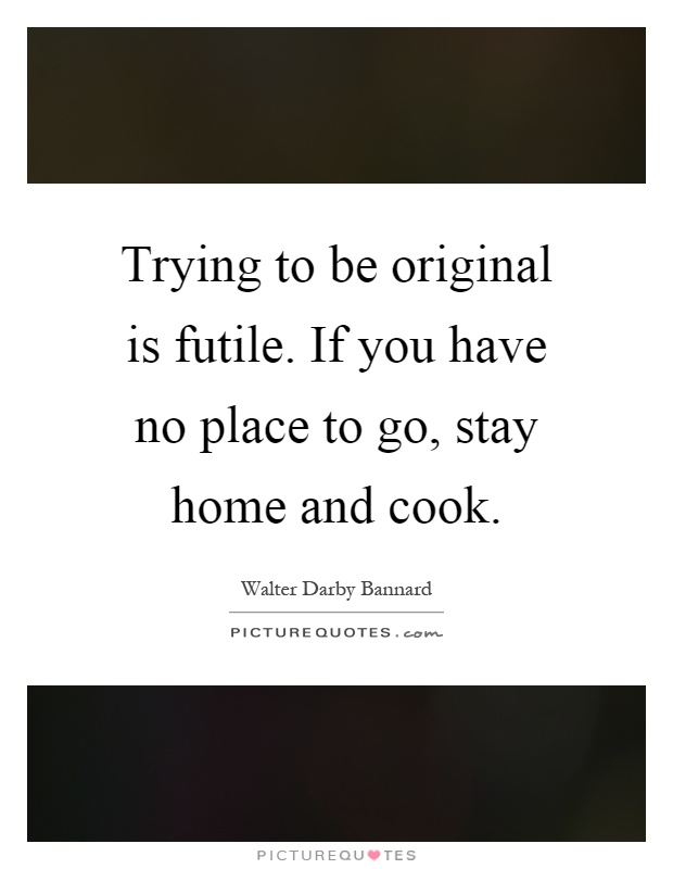 Trying to be original is futile. If you have no place to go, stay home and cook Picture Quote #1