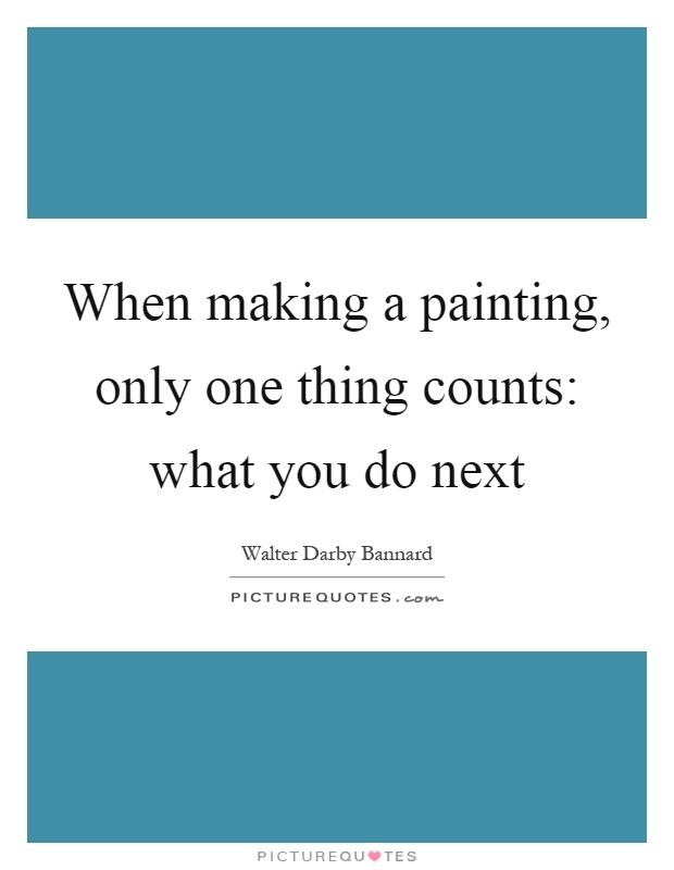 When making a painting, only one thing counts: what you do next Picture Quote #1