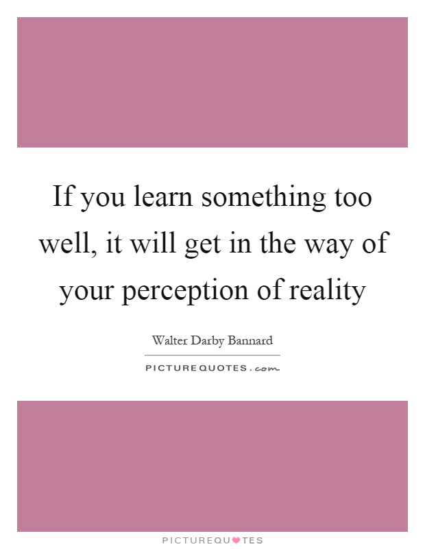 If you learn something too well, it will get in the way of your perception of reality Picture Quote #1