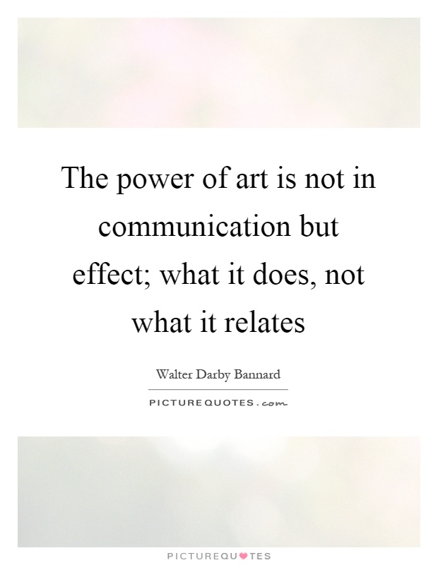 The power of art is not in communication but effect; what it does, not what it relates Picture Quote #1