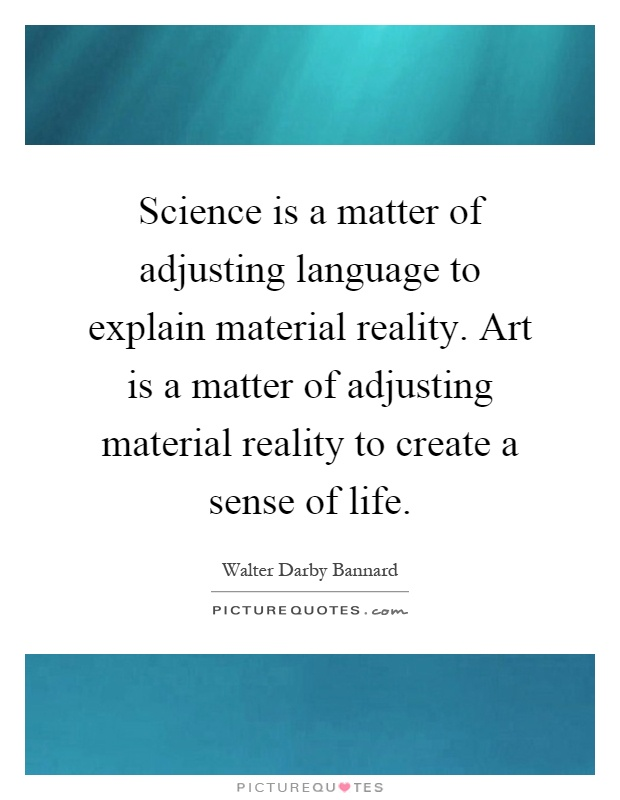 Science is a matter of adjusting language to explain material reality. Art is a matter of adjusting material reality to create a sense of life Picture Quote #1