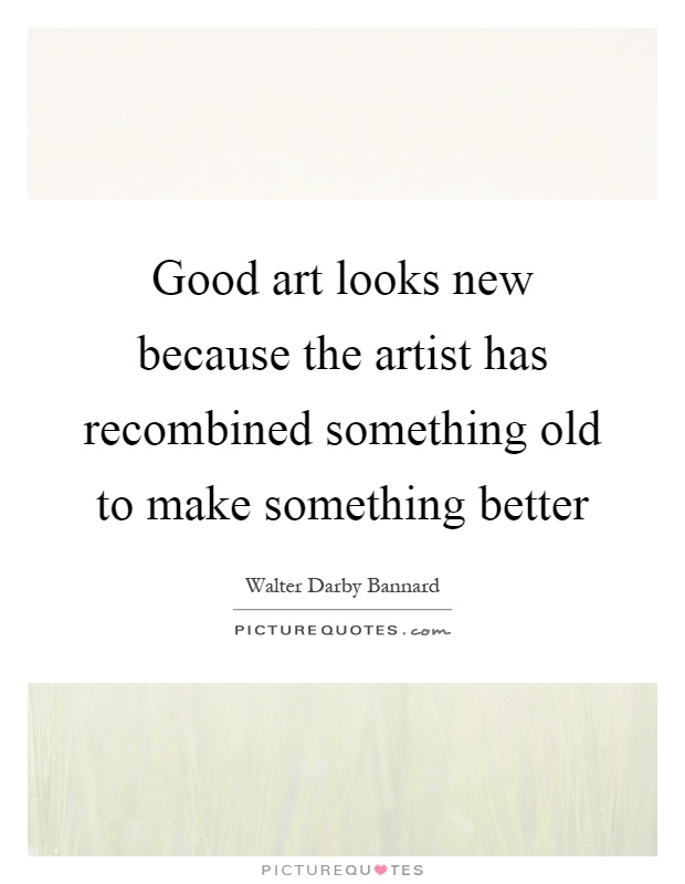 Good art looks new because the artist has recombined something old to make something better Picture Quote #1