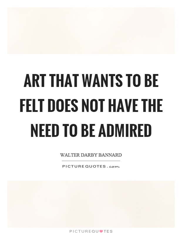 Art that wants to be felt does not have the need to be admired Picture Quote #1