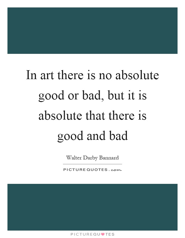 In art there is no absolute good or bad, but it is absolute that there is good and bad Picture Quote #1