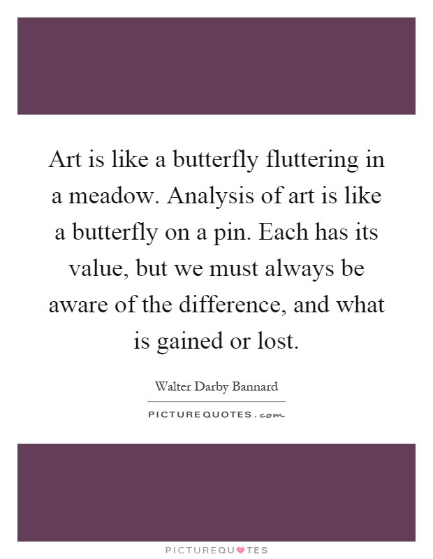 Art is like a butterfly fluttering in a meadow. Analysis of art is like a butterfly on a pin. Each has its value, but we must always be aware of the difference, and what is gained or lost Picture Quote #1