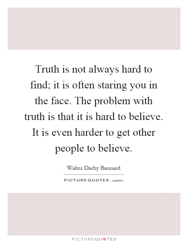Truth Is Not Always Hard To Find It Is Often Staring You In The