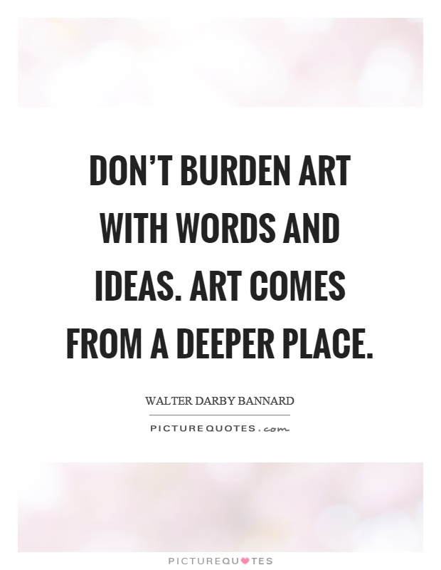 Don't burden art with words and ideas. Art comes from a deeper place Picture Quote #1