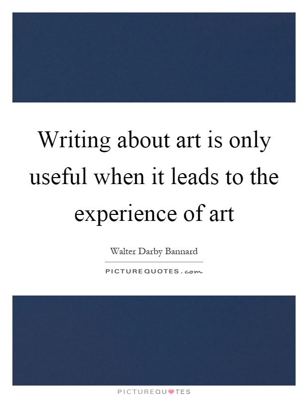 Writing about art is only useful when it leads to the experience of art Picture Quote #1