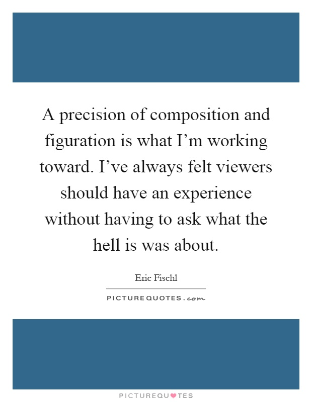 A precision of composition and figuration is what I'm working toward. I've always felt viewers should have an experience without having to ask what the hell is was about Picture Quote #1