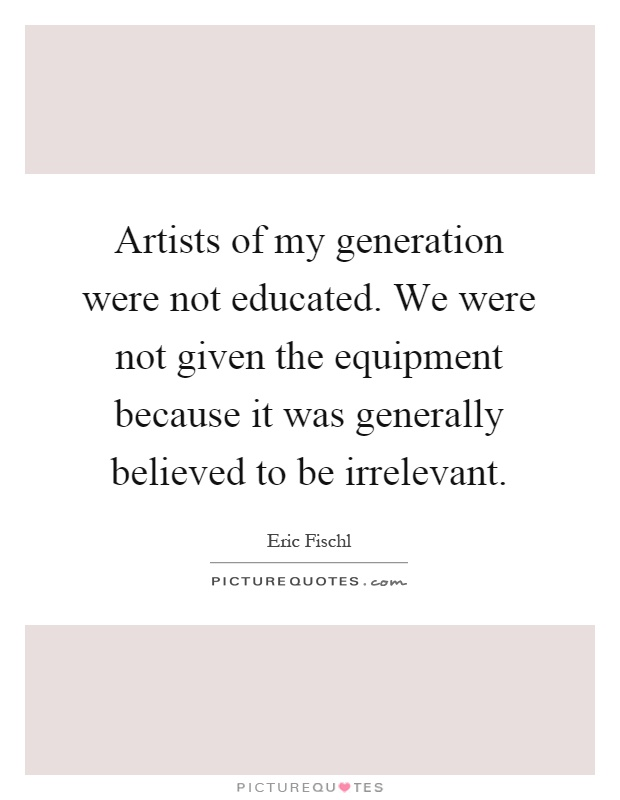 Artists of my generation were not educated. We were not given the equipment because it was generally believed to be irrelevant Picture Quote #1