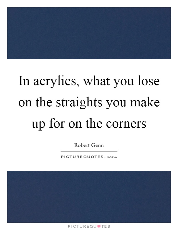 In acrylics, what you lose on the straights you make up for on the corners Picture Quote #1