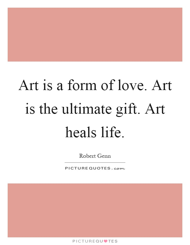 Art is a form of love. Art is the ultimate gift. Art heals life Picture Quote #1