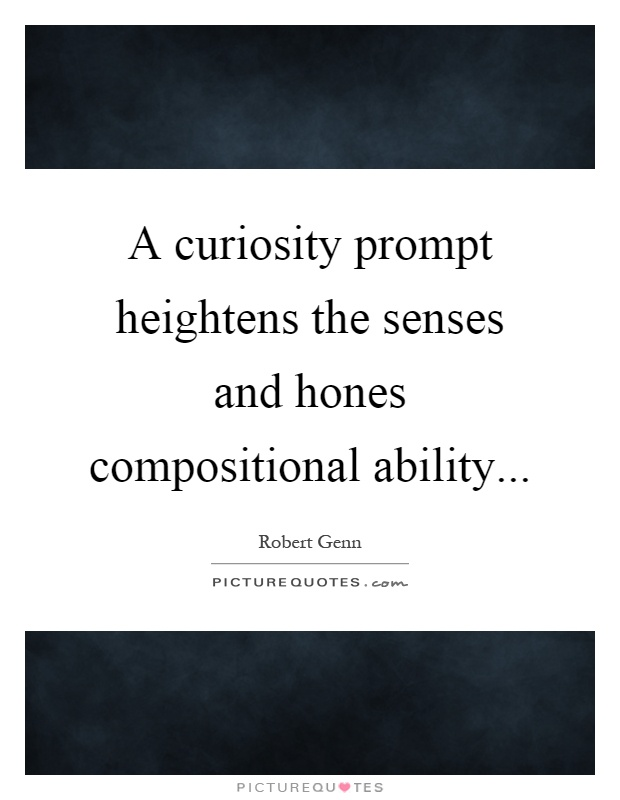 A curiosity prompt heightens the senses and hones compositional ability Picture Quote #1