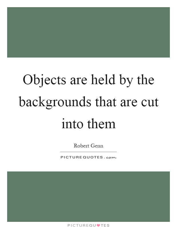 Objects are held by the backgrounds that are cut into them Picture Quote #1