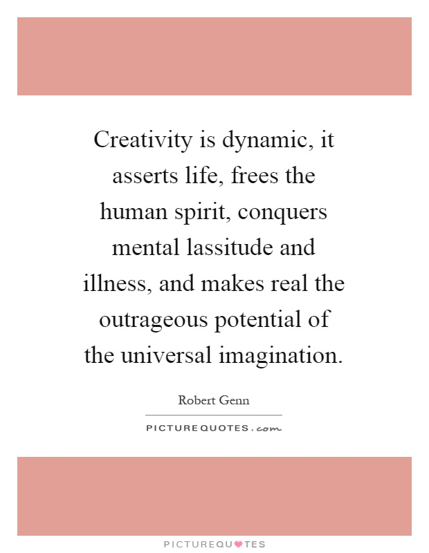 Creativity is dynamic, it asserts life, frees the human spirit, conquers mental lassitude and illness, and makes real the outrageous potential of the universal imagination Picture Quote #1