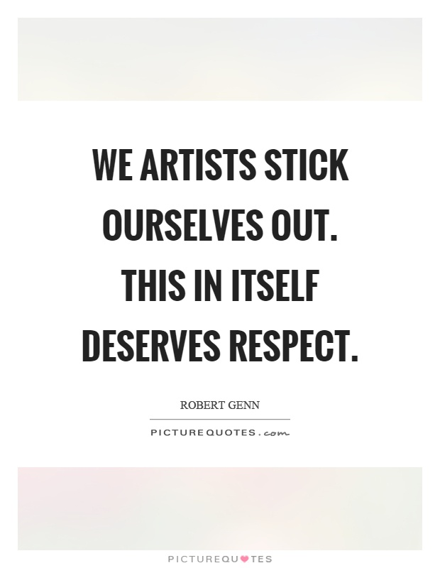 We artists stick ourselves out. This in itself deserves respect Picture Quote #1
