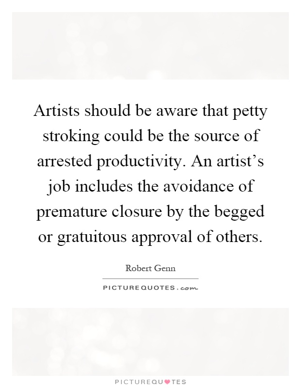 Artists should be aware that petty stroking could be the source of arrested productivity. An artist's job includes the avoidance of premature closure by the begged or gratuitous approval of others Picture Quote #1