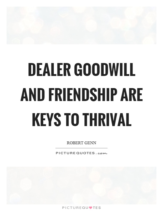 Dealer goodwill and friendship are keys to thrival Picture Quote #1