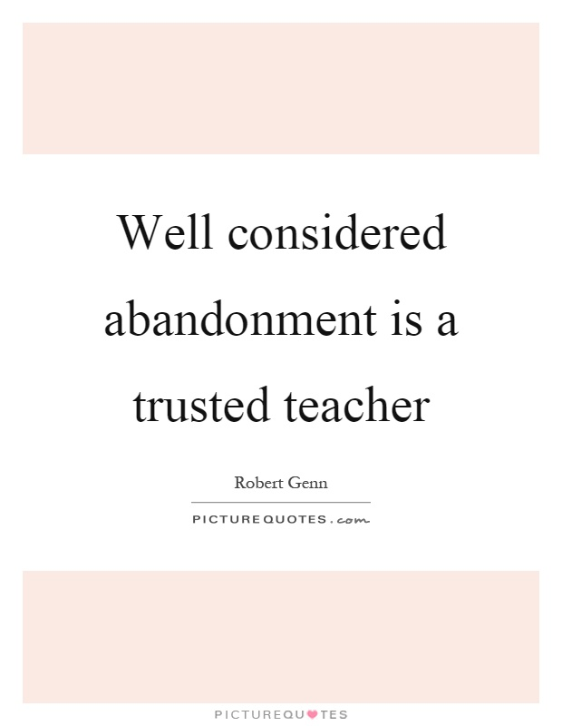 Well considered abandonment is a trusted teacher Picture Quote #1