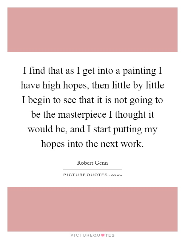 I find that as I get into a painting I have high hopes, then little by little I begin to see that it is not going to be the masterpiece I thought it would be, and I start putting my hopes into the next work Picture Quote #1
