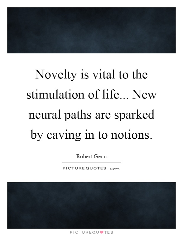Novelty is vital to the stimulation of life... New neural paths are sparked by caving in to notions Picture Quote #1