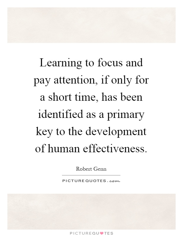 Learning to focus and pay attention, if only for a short time, has been identified as a primary key to the development of human effectiveness Picture Quote #1