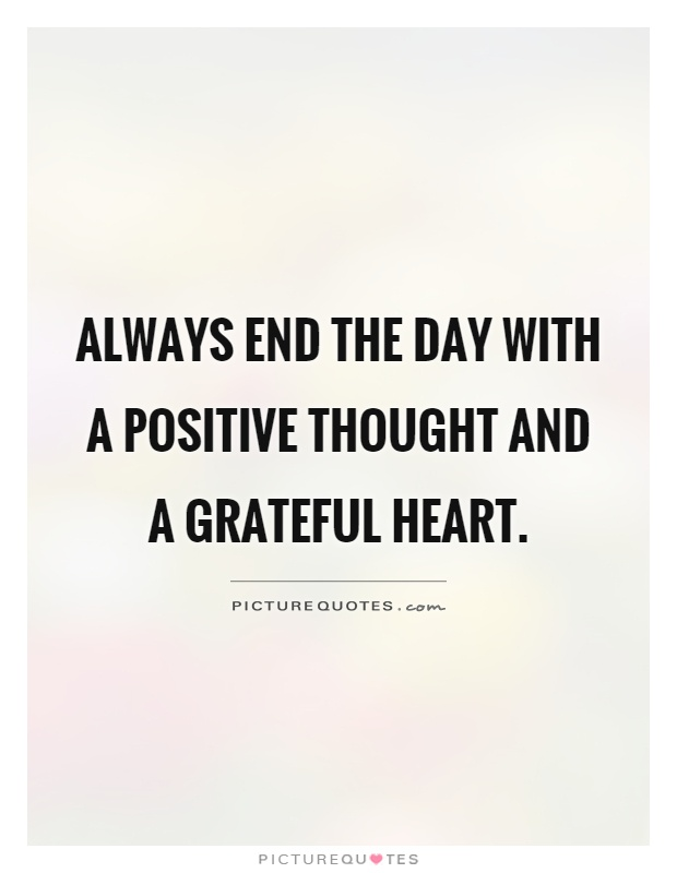 Always end the day with a positive thought and a grateful heart Picture Quote #1