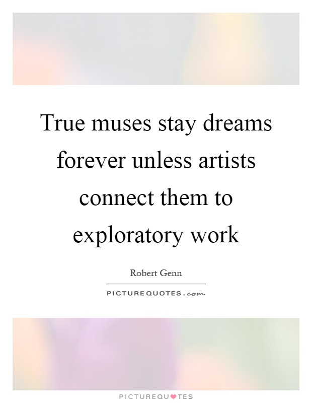 True muses stay dreams forever unless artists connect them to exploratory work Picture Quote #1