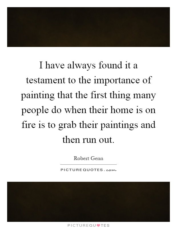 I have always found it a testament to the importance of painting that the first thing many people do when their home is on fire is to grab their paintings and then run out Picture Quote #1
