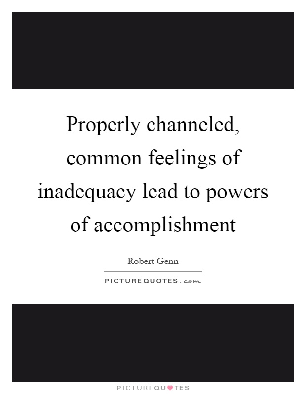 Properly channeled, common feelings of inadequacy lead to powers of accomplishment Picture Quote #1