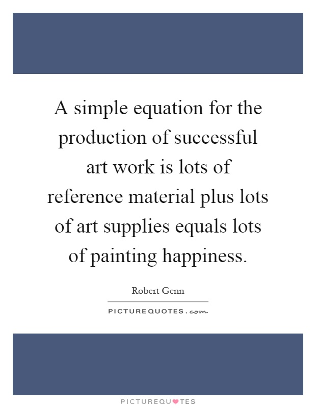 A simple equation for the production of successful art work is lots of reference material plus lots of art supplies equals lots of painting happiness Picture Quote #1