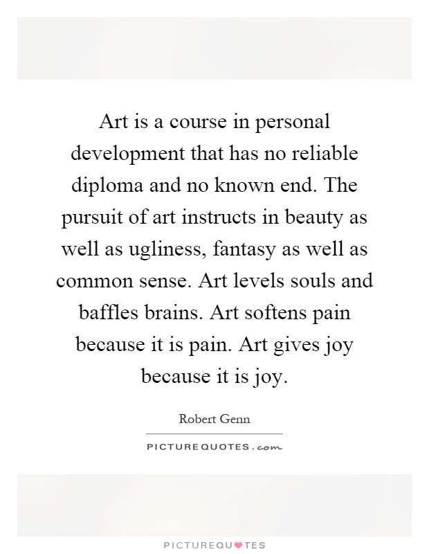 Art is a course in personal development that has no reliable diploma and no known end. The pursuit of art instructs in beauty as well as ugliness, fantasy as well as common sense. Art levels souls and baffles brains. Art softens pain because it is pain. Art gives joy because it is joy Picture Quote #1
