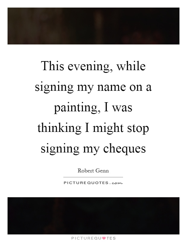 This evening, while signing my name on a painting, I was thinking I might stop signing my cheques Picture Quote #1