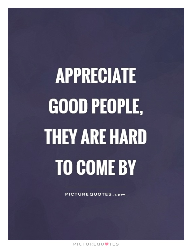 Appreciate good people, they are hard to come by Picture Quote #1