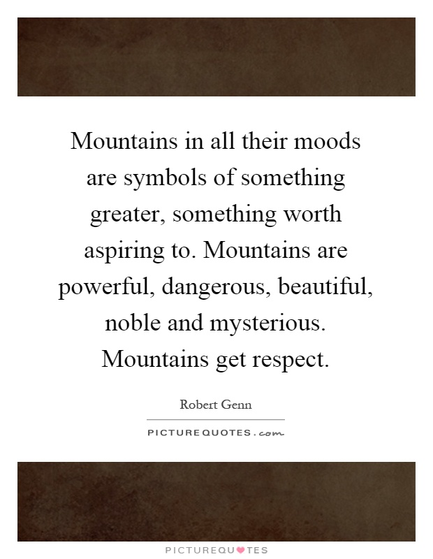 Mountains in all their moods are symbols of something greater, something worth aspiring to. Mountains are powerful, dangerous, beautiful, noble and mysterious. Mountains get respect Picture Quote #1