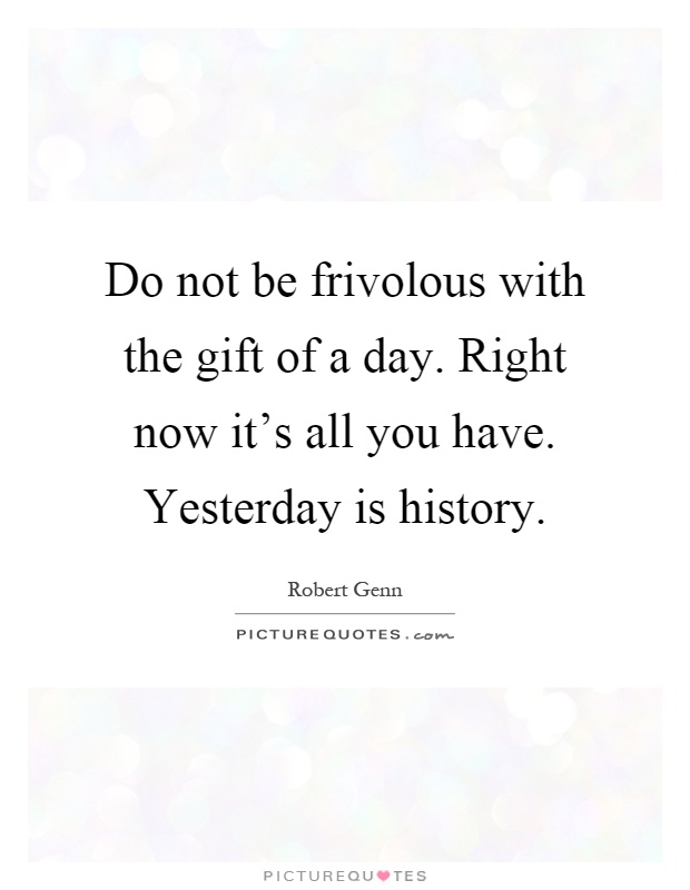 Do not be frivolous with the gift of a day. Right now it's all you have. Yesterday is history Picture Quote #1